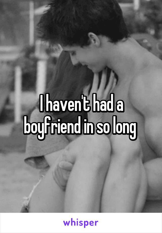I haven't had a boyfriend in so long
