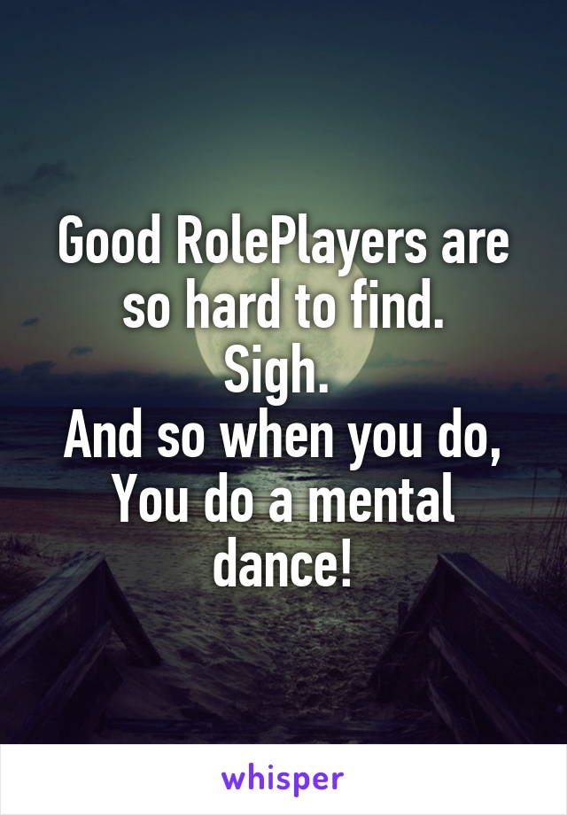 Good RolePlayers are so hard to find. Sigh.  And so when you do, You do a mental dance!