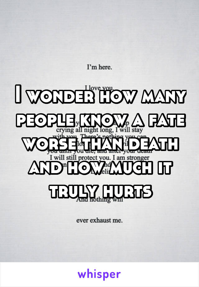 I wonder how many people know a fate worse than death and how much it truly hurts