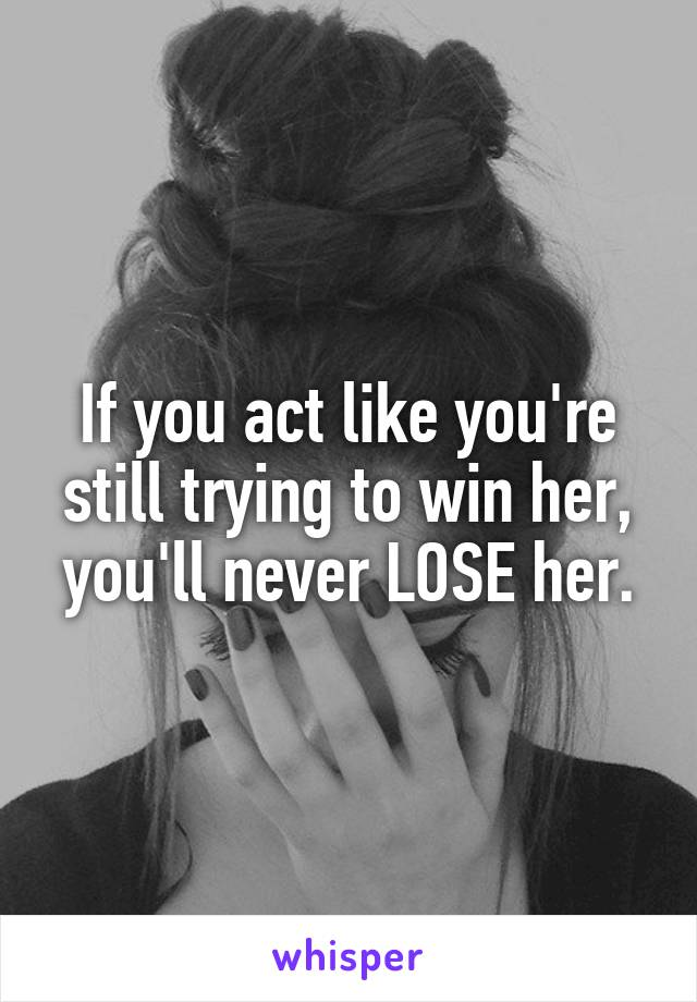 If you act like you're still trying to win her, you'll never LOSE her.