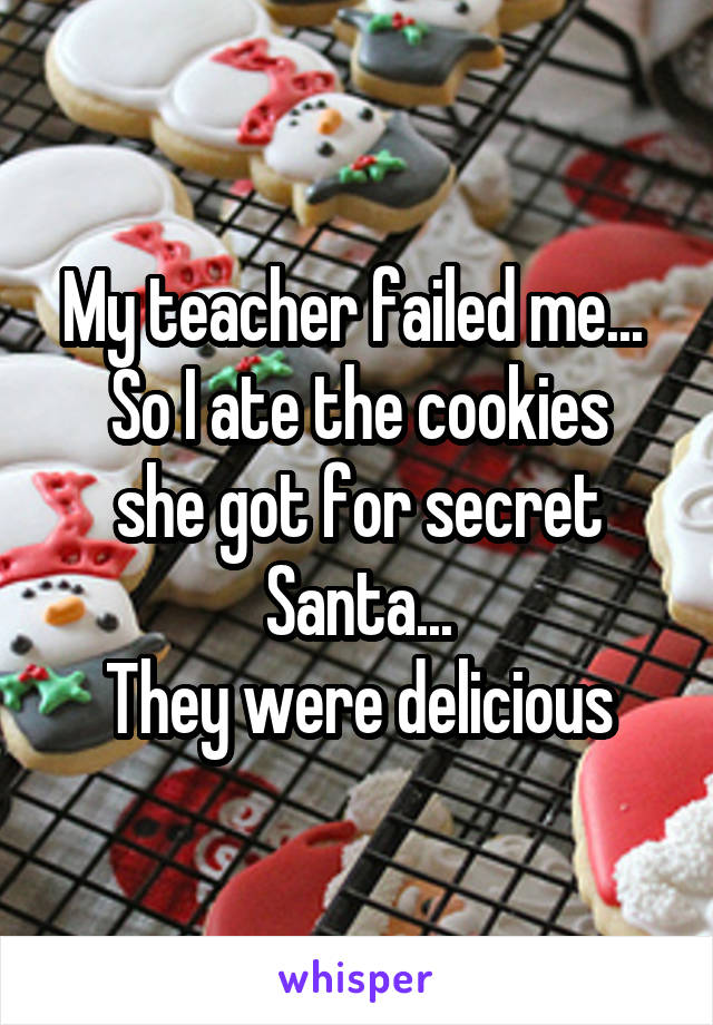 My teacher failed me...  So I ate the cookies she got for secret Santa... They were delicious