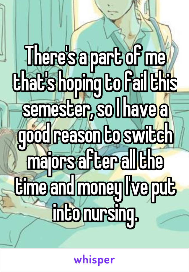 There's a part of me that's hoping to fail this semester, so I have a good reason to switch majors after all the time and money I've put into nursing.