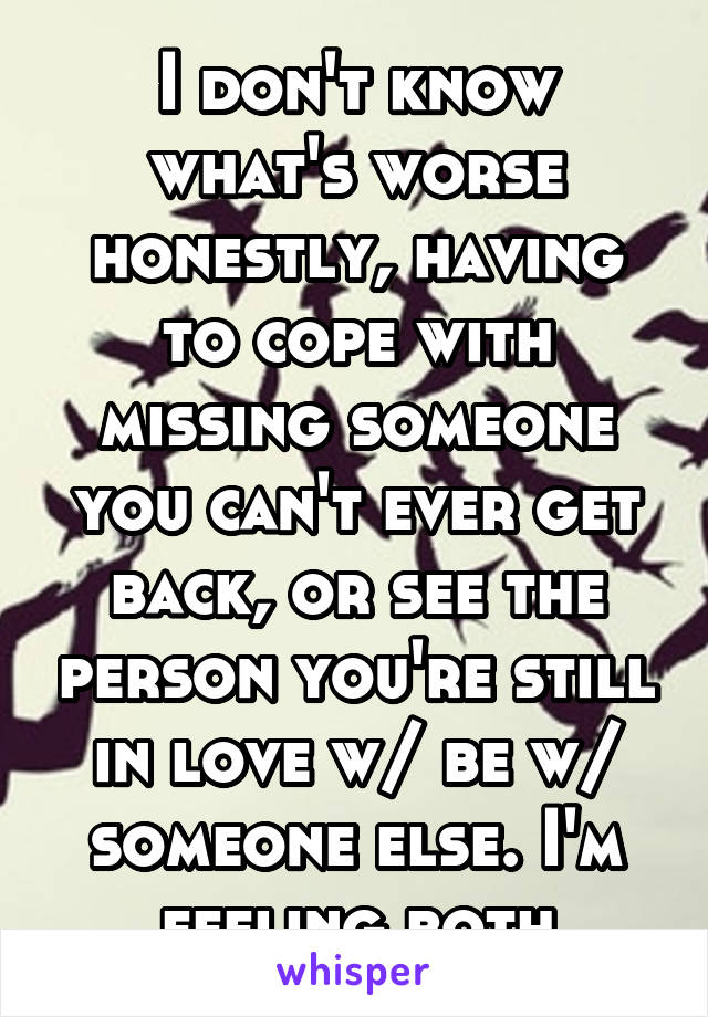 I don't know what's worse honestly, having to cope with missing someone you can't ever get back, or see the person you're still in love w/ be w/ someone else. I'm feeling both