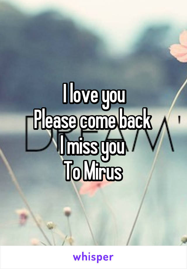 I love you Please come back  I miss you  To Mirus