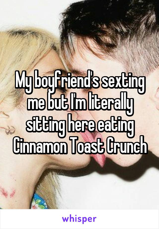 My boyfriend's sexting me but I'm literally sitting here eating Cinnamon Toast Crunch