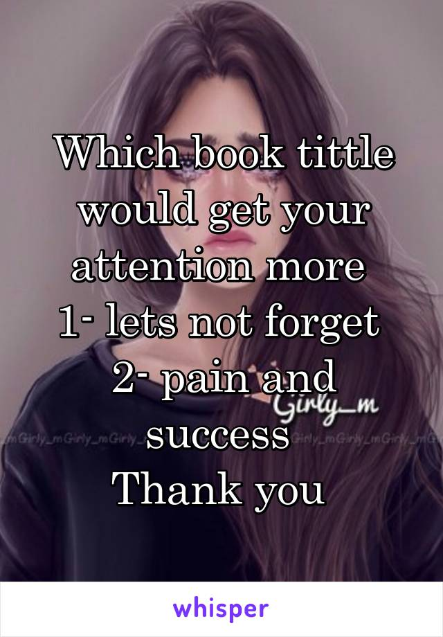 Which book tittle would get your attention more  1- lets not forget  2- pain and success  Thank you