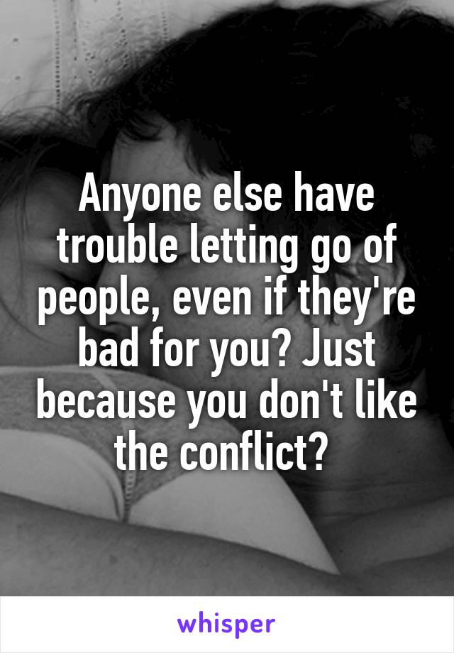 Anyone else have trouble letting go of people, even if they're bad for you? Just because you don't like the conflict?