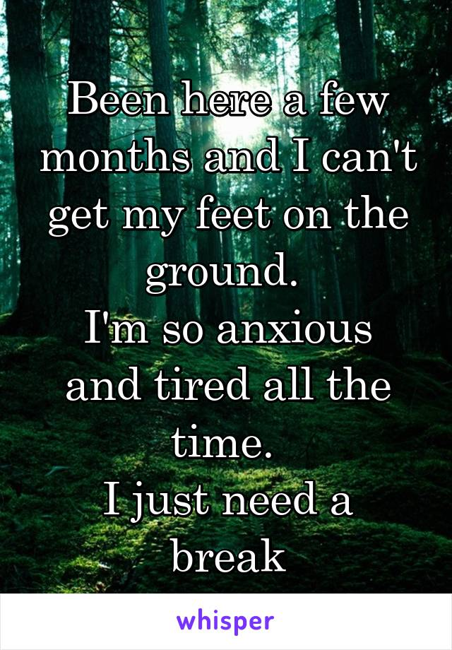 Been here a few months and I can't get my feet on the ground.  I'm so anxious and tired all the time.  I just need a break