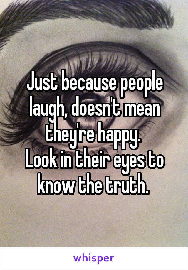 Just because people laugh, doesn't mean they're happy.  Look in their eyes to know the truth.