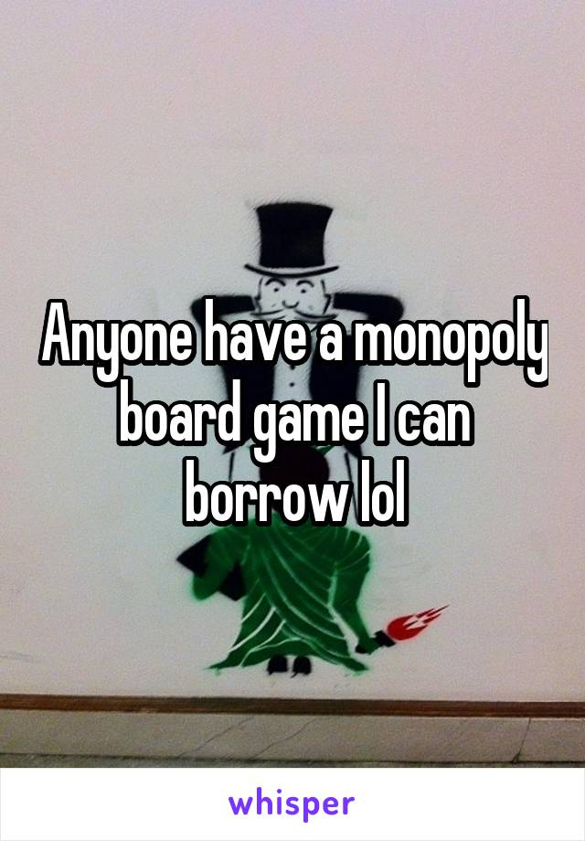 Anyone have a monopoly board game I can borrow lol