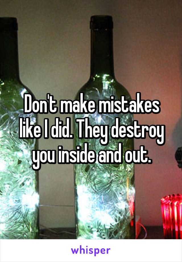 Don't make mistakes like I did. They destroy you inside and out.