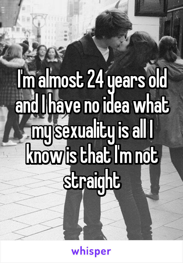 I'm almost 24 years old and I have no idea what my sexuality is all I know is that I'm not straight