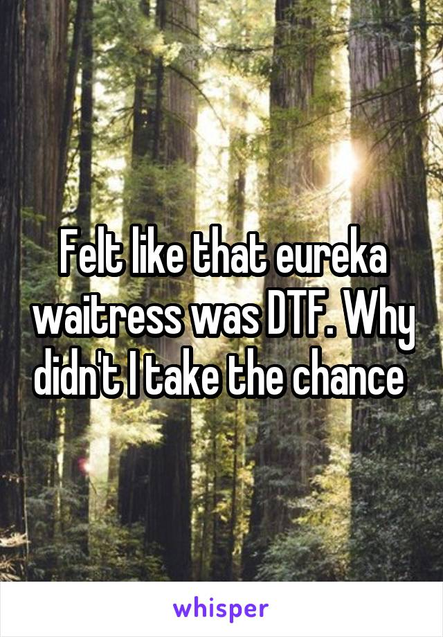 Felt like that eureka waitress was DTF. Why didn't I take the chance