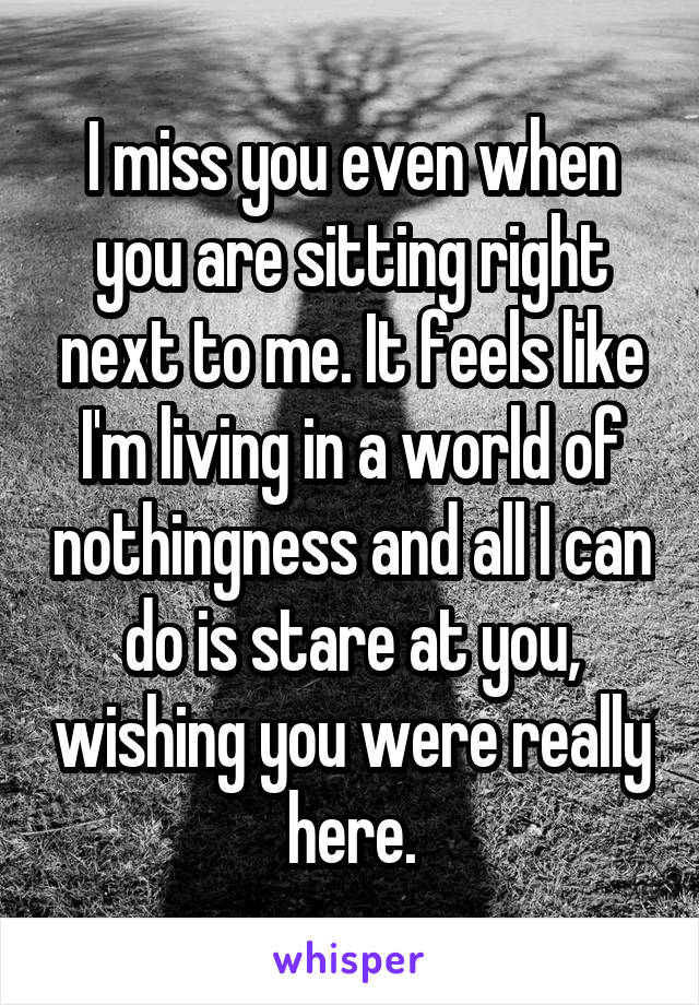 I miss you even when you are sitting right next to me. It feels like I'm living in a world of nothingness and all I can do is stare at you, wishing you were really here.