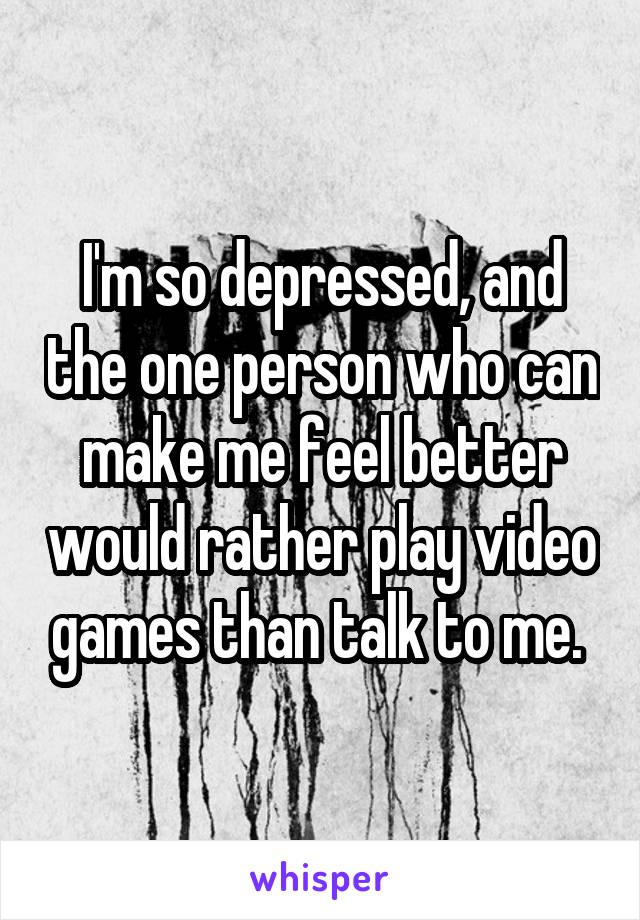 I'm so depressed, and the one person who can make me feel better would rather play video games than talk to me.