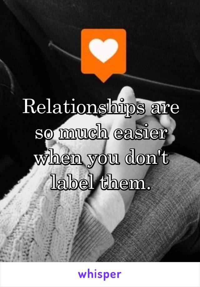 Relationships are so much easier when you don't label them.