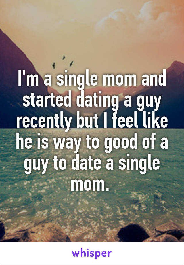 I'm a single mom and started dating a guy recently but I feel like he is way to good of a guy to date a single mom.