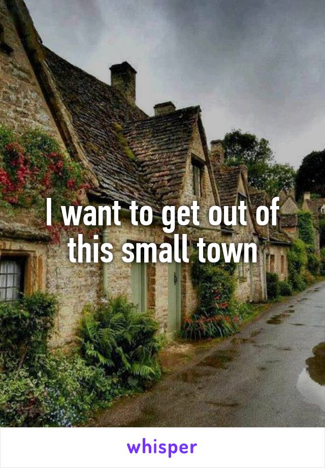 I want to get out of this small town