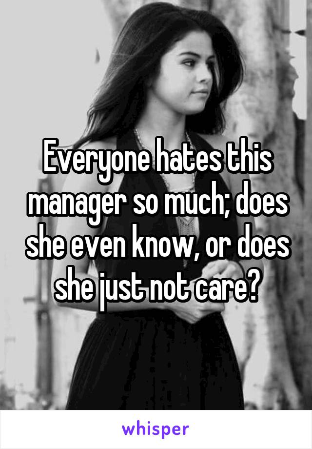 Everyone hates this manager so much; does she even know, or does she just not care?