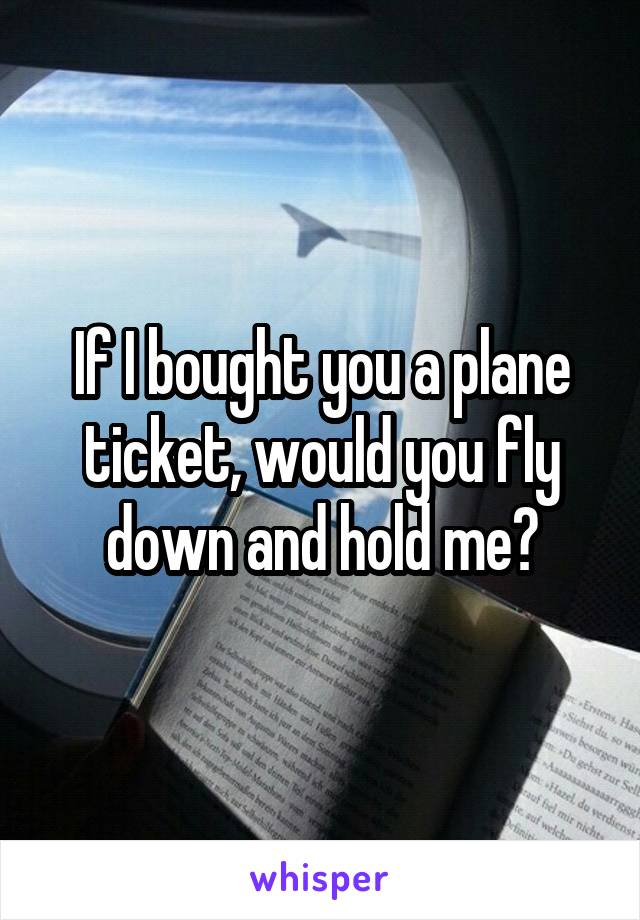 If I bought you a plane ticket, would you fly down and hold me?