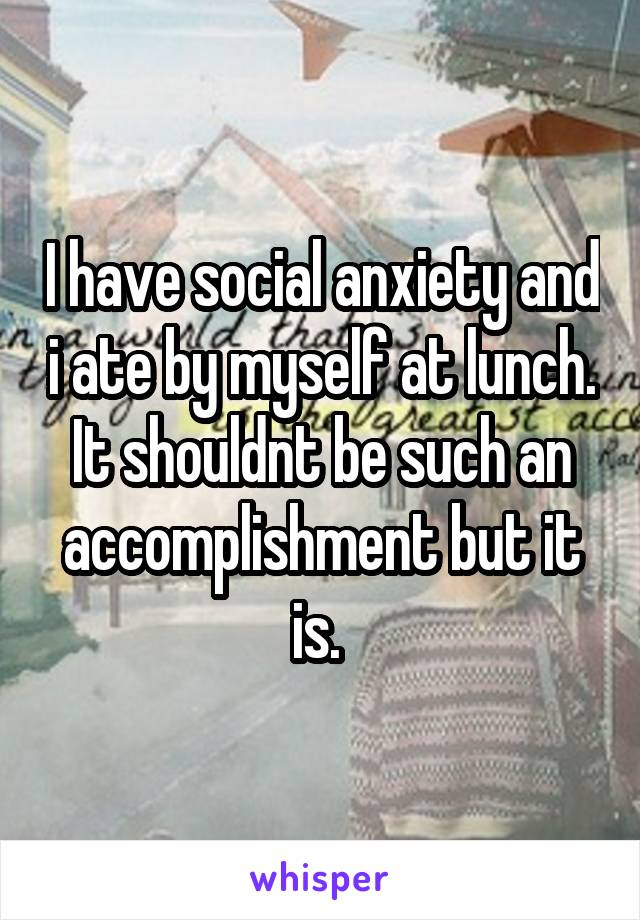 I have social anxiety and i ate by myself at lunch. It shouldnt be such an accomplishment but it is.