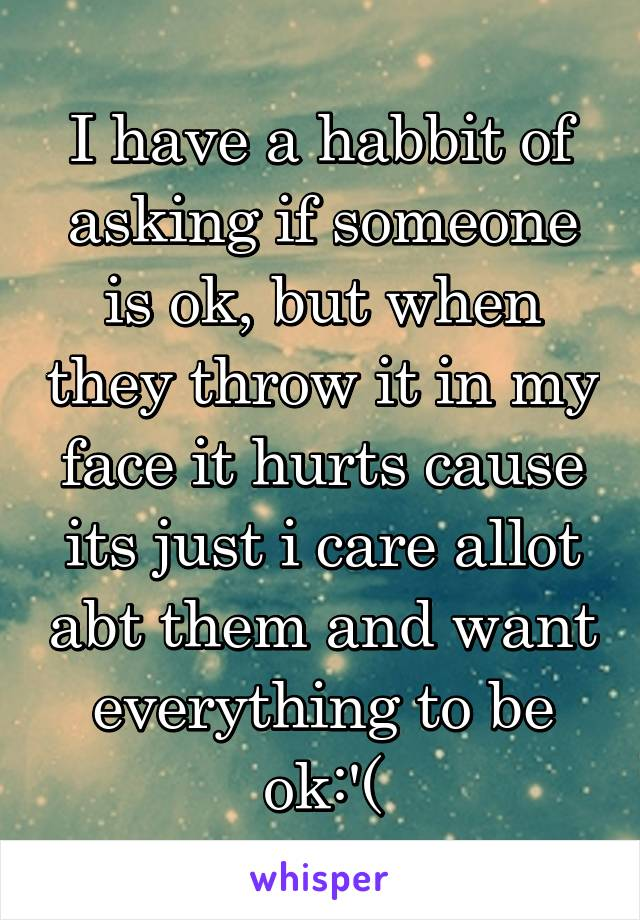 I have a habbit of asking if someone is ok, but when they throw it in my face it hurts cause its just i care allot abt them and want everything to be ok:'(