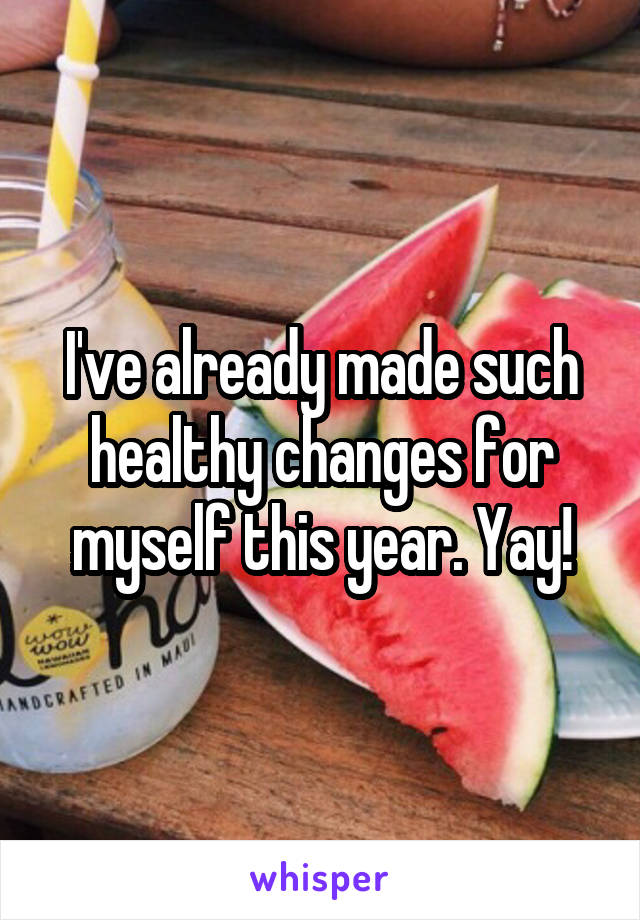 I've already made such healthy changes for myself this year. Yay!