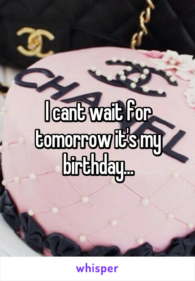 I cant wait for tomorrow it's my birthday...