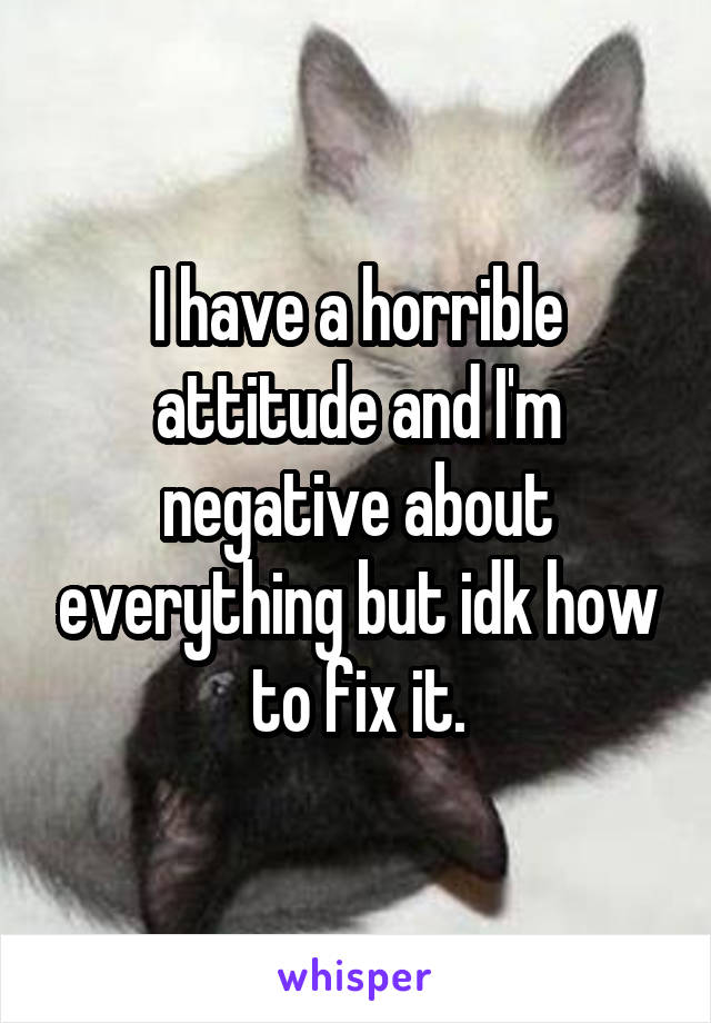 I have a horrible attitude and I'm negative about everything but idk how to fix it.