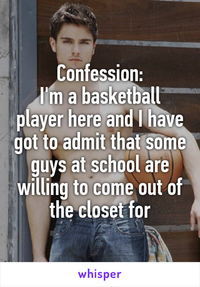 Confession: I'm a basketball player here and I have got to admit that some guys at school are willing to come out of the closet for