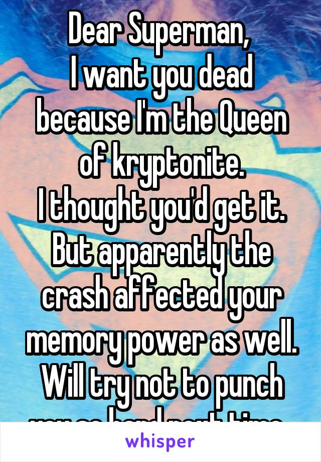 Dear Superman,  I want you dead because I'm the Queen of kryptonite. I thought you'd get it. But apparently the crash affected your memory power as well. Will try not to punch you so hard next time.