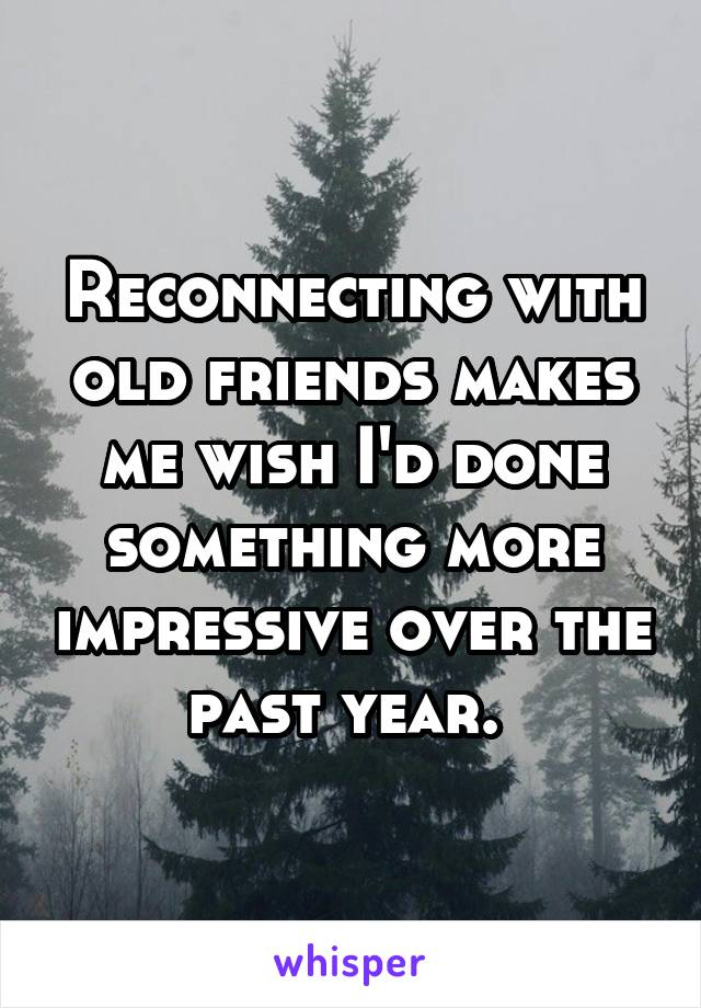 Reconnecting with old friends makes me wish I'd done something more impressive over the past year.