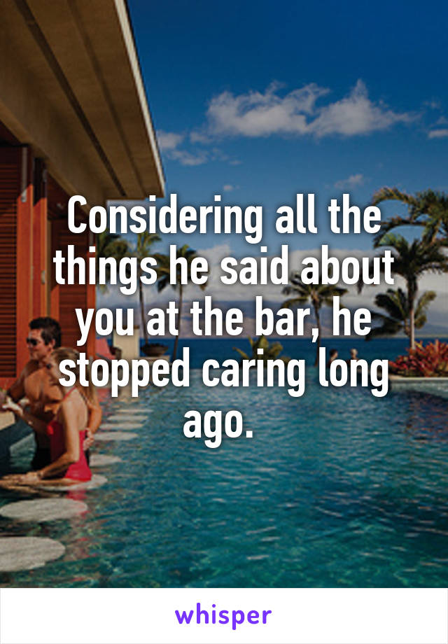 Considering all the things he said about you at the bar, he stopped caring long ago.