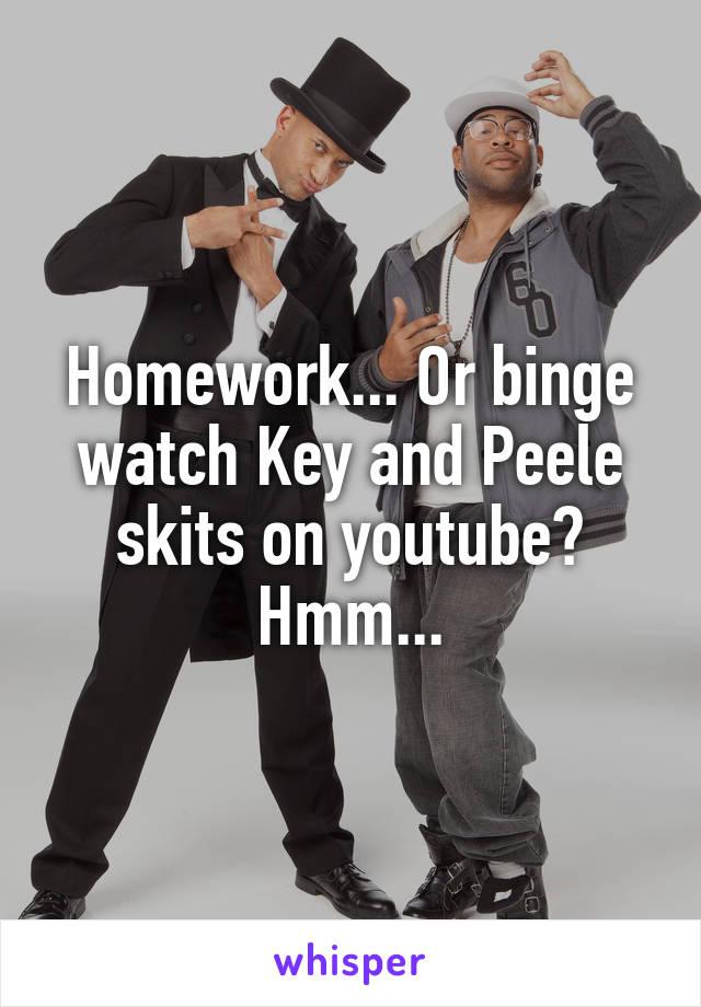 Homework... Or binge watch Key and Peele skits on youtube? Hmm...