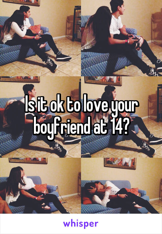 Is it ok to love your boyfriend at 14?