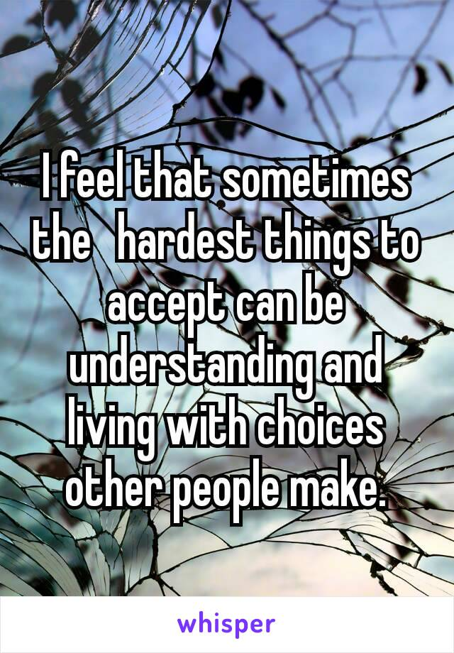 I feel that sometimes the hardest things to accept can be understanding and living with choices other people make.
