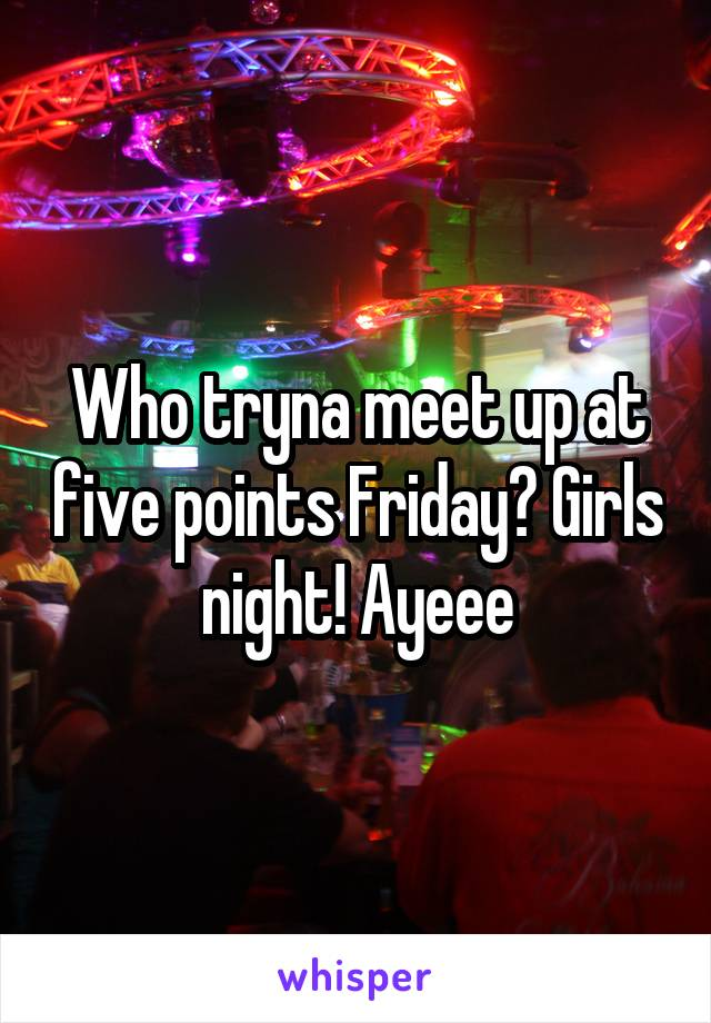Who tryna meet up at five points Friday? Girls night! Ayeee