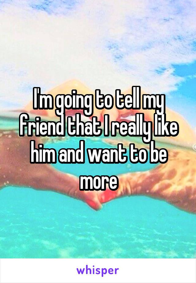I'm going to tell my friend that I really like him and want to be more