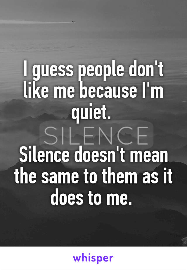 I guess people don't like me because I'm quiet.   Silence doesn't mean the same to them as it does to me.