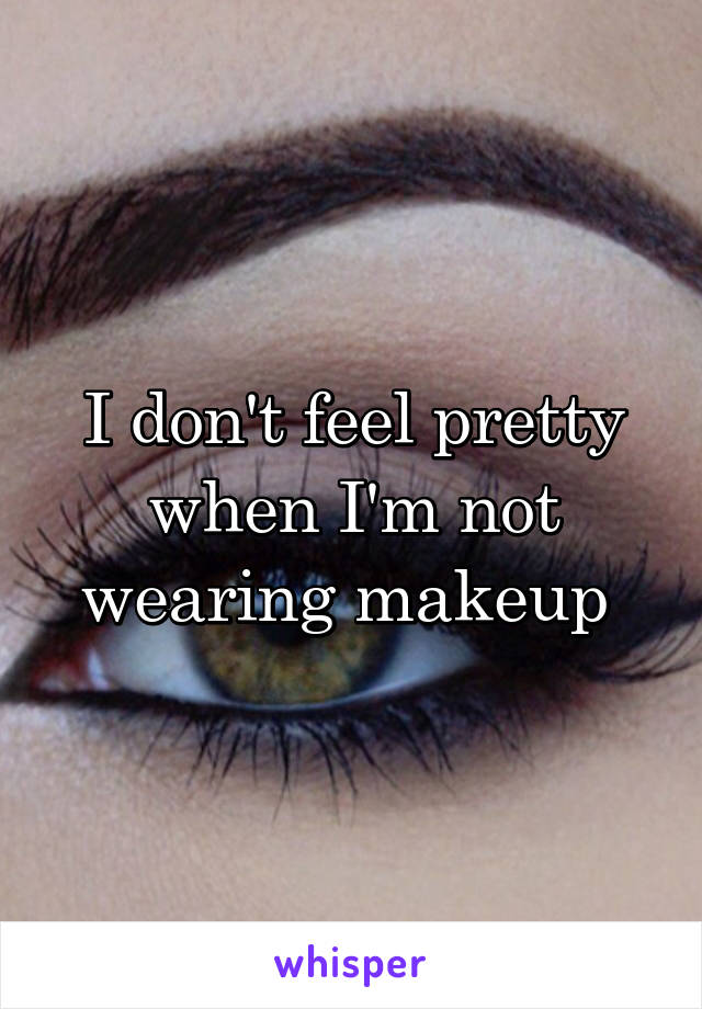 I don't feel pretty when I'm not wearing makeup