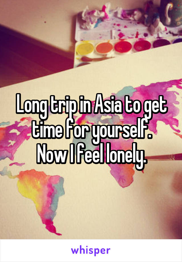 Long trip in Asia to get time for yourself. Now I feel lonely.