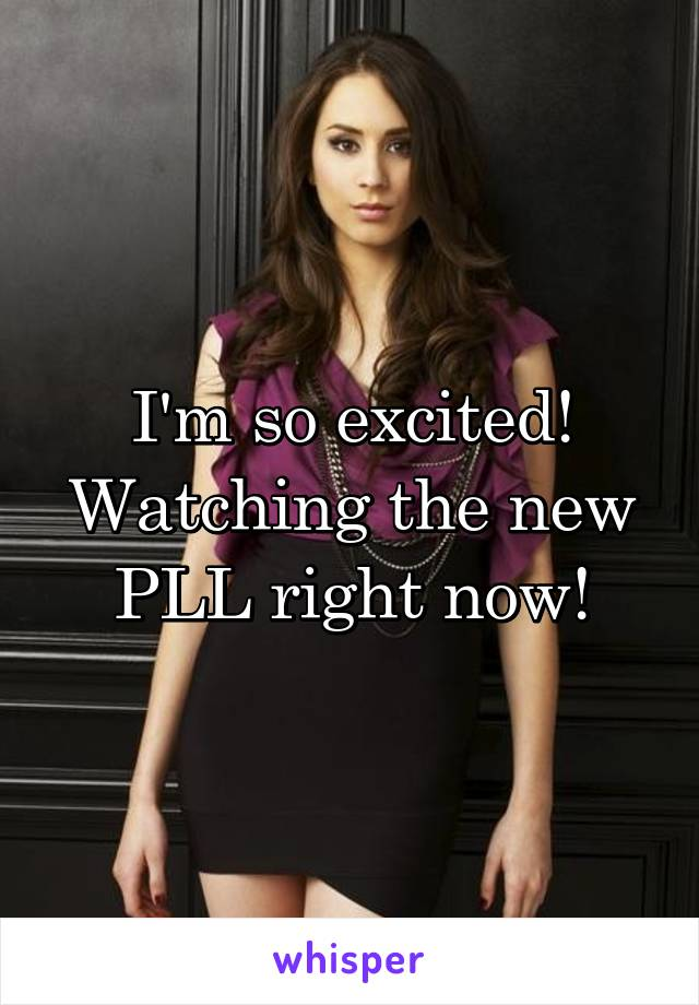 I'm so excited! Watching the new PLL right now!