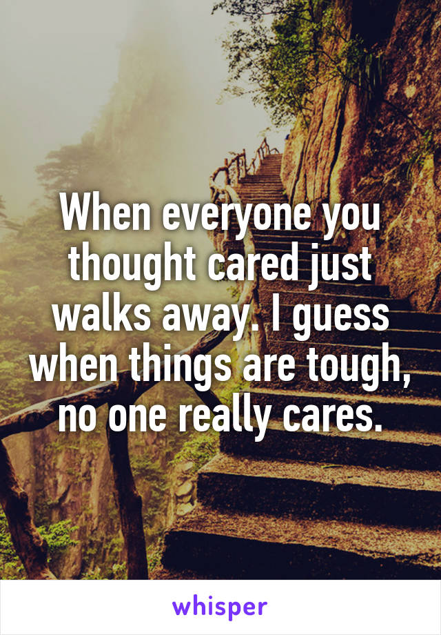 When everyone you thought cared just walks away. I guess when things are tough, no one really cares.