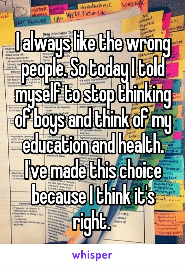 I always like the wrong people. So today I told myself to stop thinking of boys and think of my education and health. I've made this choice because I think it's right.