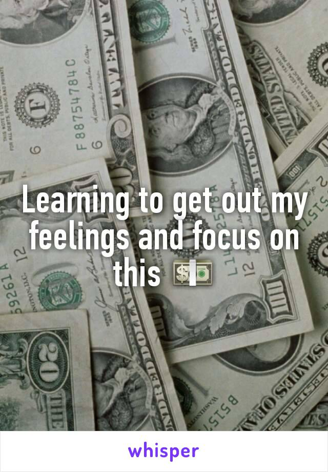 Learning to get out my feelings and focus on this 💵
