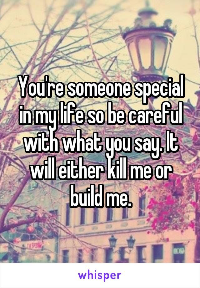 You're someone special in my life so be careful with what you say. It will either kill me or build me.