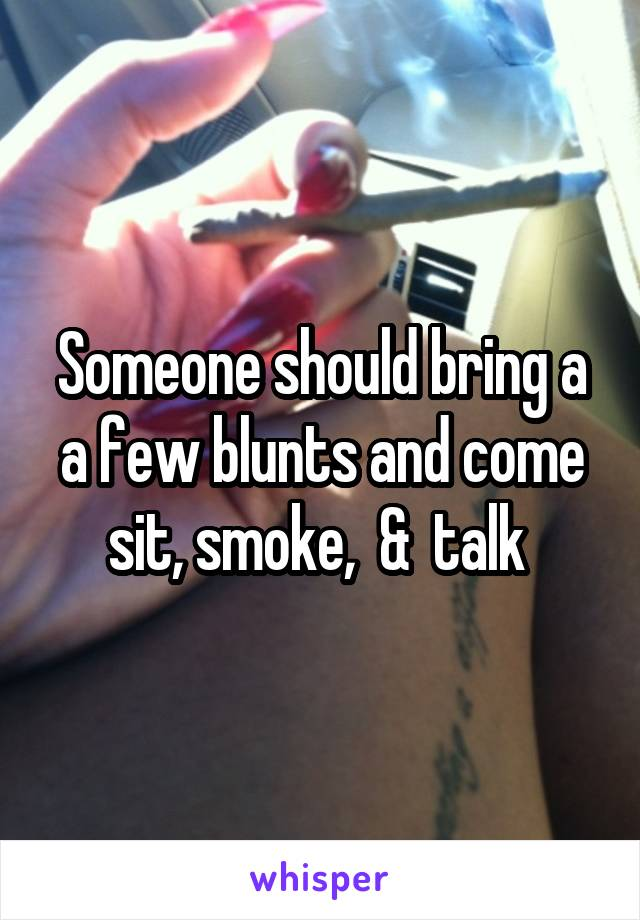 Someone should bring a a few blunts and come sit, smoke,  &  talk