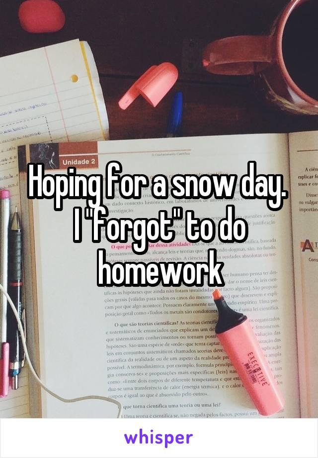 "Hoping for a snow day.  I ""forgot"" to do homework"
