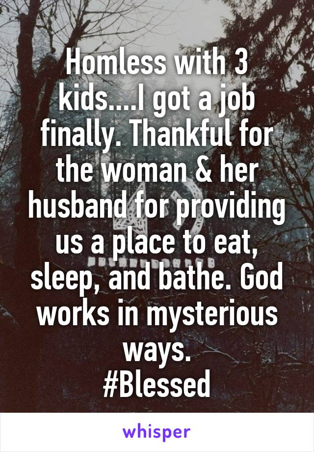 Homless with 3 kids....I got a job finally. Thankful for the woman & her husband for providing us a place to eat, sleep, and bathe. God works in mysterious ways. #Blessed