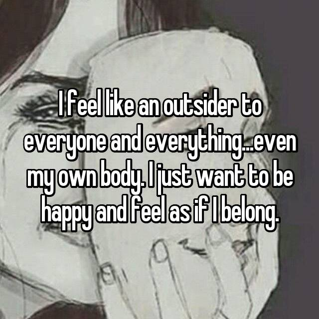 I feel like an outsider to everyone and everything...even my own body. I just want to be happy and feel as if I belong.